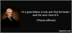 great believer in luck, and I find the harder I work the more I ...