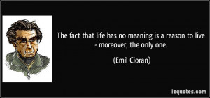 The fact that life has no meaning is a reason to live - moreover, the ...