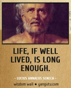 ... , if well lived, is long enough, ~ Lucius Annaeus Seneca Wisdom