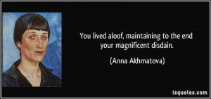 ... , maintaining to the end your magnificent disdain. - Anna Akhmatova