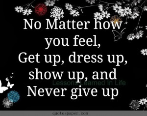 No matter how you feel, get up, fress up, show up, and never give up.