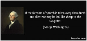 If the freedom of speech is taken away then dumb and silent we may be ...