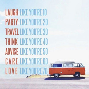 LAUGH like you're 10, PARTY like you're 20, TRAVEL like you're 30 ...