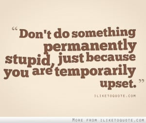 Don't do something permanently stupid just because you are temporarily ...
