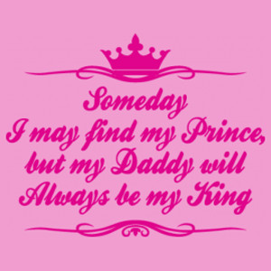 Someday I May Find My Prince But My Daddy Will Always Be My King