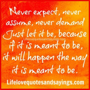 Never expect, never assume, never demand - Just let it be, because if ...