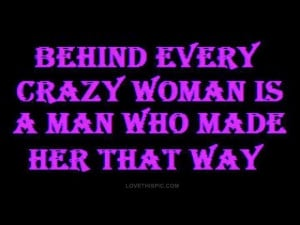 Behind every crazy woman