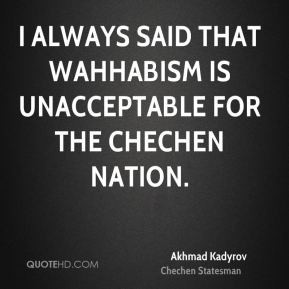 ... always said that Wahhabism is unacceptable for the Chechen nation