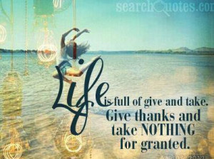 Life is full of give and take. Give thanks and take NOTHING for ...