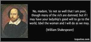 No, madam, 'tis not so well that I am poor, though many of the rich ...