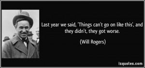 ... can't go on like this', and they didn't, they got worse. - Will Rogers