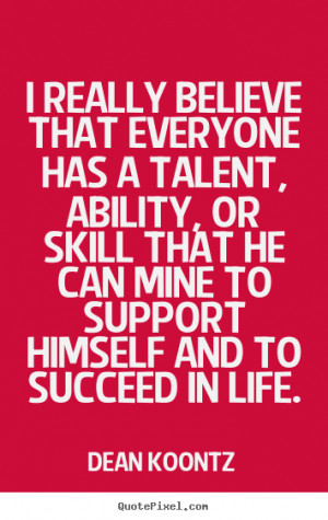 believe that everyone has a talent, ability, or skill that he can mine ...