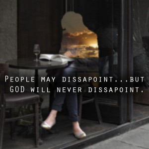 People may disappoint you... But GOD will never disappoint ...