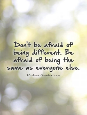 Don't be afraid of being different. Be afraid of being the same as ...