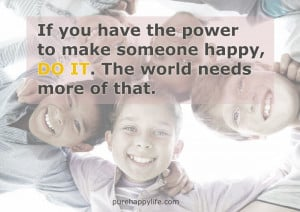 Happiness Quote: If you have the power to make someone happy…