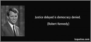 Justice delayed is democracy denied. - Robert Kennedy