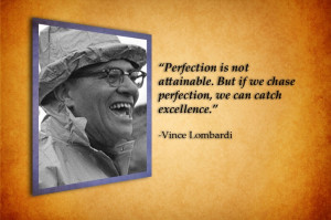 Perfection is not attainable.. -Vince Lombardi