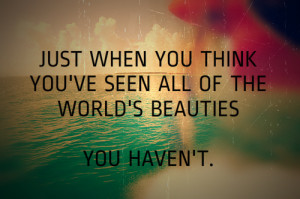 ... when you think you've seen all of the world's beauties. You haven't