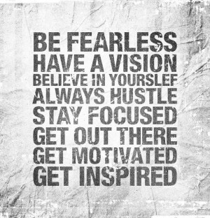BE FEARLESS; HAVE A VISION; BELIEVE IN YOURSELF; ALWAYS HUSTLE; STAY ...