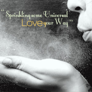 Quotes Picture: sprinkling some universal love your way