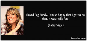loved Peg Bundy. I am so happy that I got to do that. It was really ...