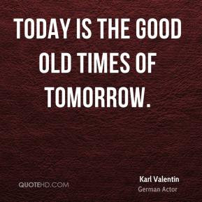 Karl Valentin - Today is the good old times of tomorrow.