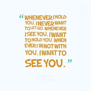 Quotes Picture: whenever i hold you, i never want to let go whenever i ...