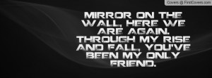 MIRROR ON THE WALL, HERE WE ARE AGAIN. THROUGH MY RISE AND FALL, YOU ...