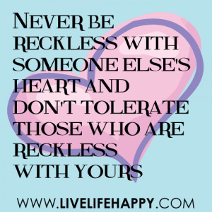 Never be reckless with someone else's heart, and don't tolerate those ...