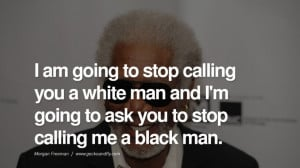 ... stop calling me a black man. morgan freeman quotes dead died die deat