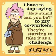 It's abt stupid co-workers ;-) More
