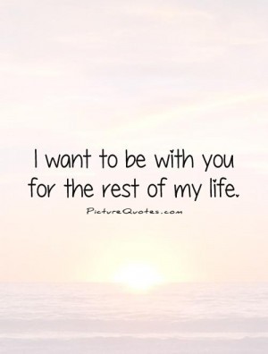 want to be with you for the rest of my life. Picture Quote #1