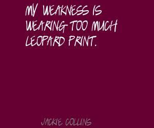 Jackie Collins My weakness is wearing too much leopard Quote