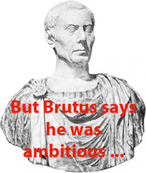Yet Brutus says he was ambitious;