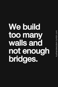 We build too many walls and not enough bridges'. A great quote on the ...