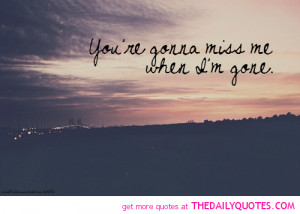 You're Gonna Miss Me When I'M Gone - Missing You Quote