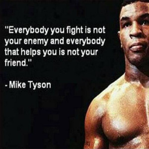 Everybody you fight is not your enemy and everybody that helps you is ...