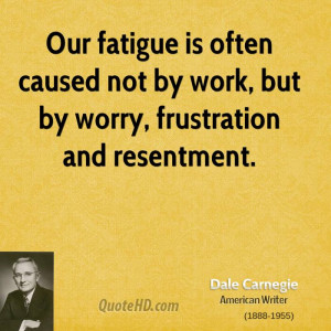 Our fatigue is often caused not by work, but by worry, frustration and ...