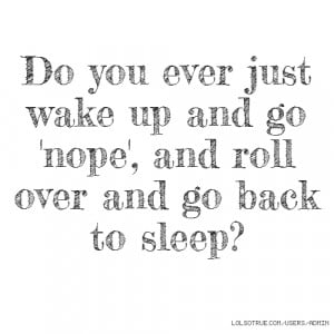 ... ever just wake up and go 'nope', and roll over and go back to sleep