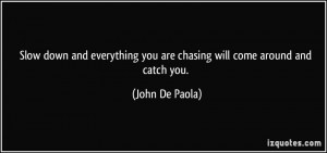 Slow down and everything you are chasing will come around and catch ...
