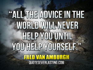 """... will never help you until you help yourself."""" — Fred Van Amburgh"""