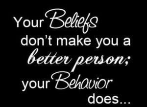 your-beliefs-dont-make-you-a-better-person-your-behavior-does.jpg