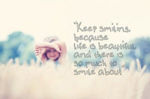 Keep smiling, because life is beautiful and there is so much to smile ...