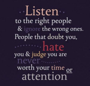 ... People that doubt you, hate you and judge you are never worth your