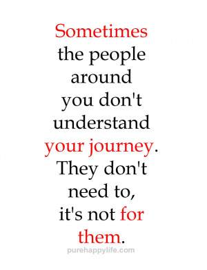 Life Quote: Sometimes the people around you don't understand your ...