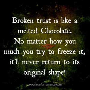 Broken trust is like a melted Chocolate. No matter how you much you ...