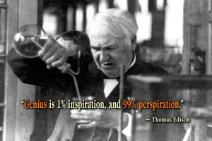 """... of inspiration and ninety-nine of perspiration."""" ~ Thomas Edison"""