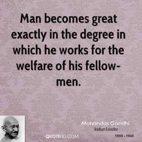 Mohandas Gandhi - Man becomes great exactly in the degree in which he ...