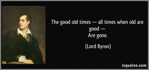 The good old times — all times when old are good — Are gone ...