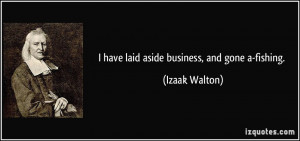 have laid aside business, and gone a-fishing. - Izaak Walton